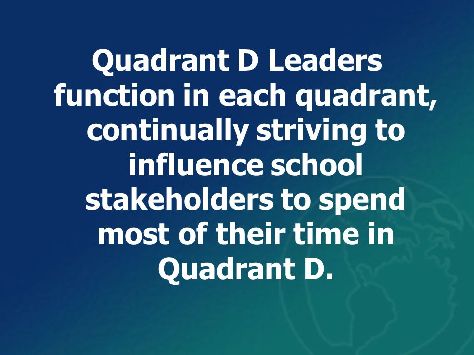 Quadrant D Leaders function in each quadrant, continually striving to influence school stakeholders to spend most of their time in Quadrant D.