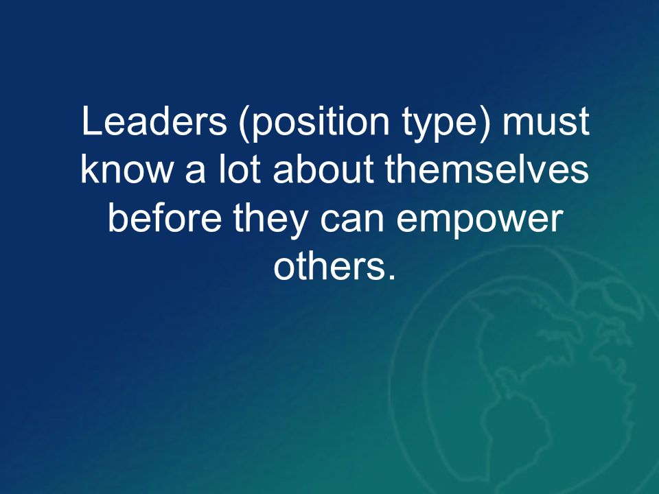 Leaders (position type) must know a lot about themselves before they can empower others.