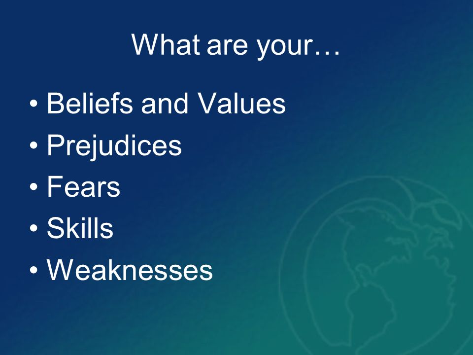 What are your… Beliefs and Values Prejudices Fears Skills Weaknesses