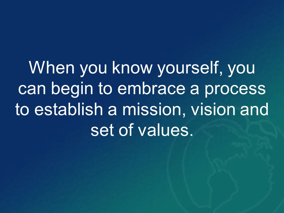 When you know yourself, you can begin to embrace a process to establish a mission, vision and set of values.