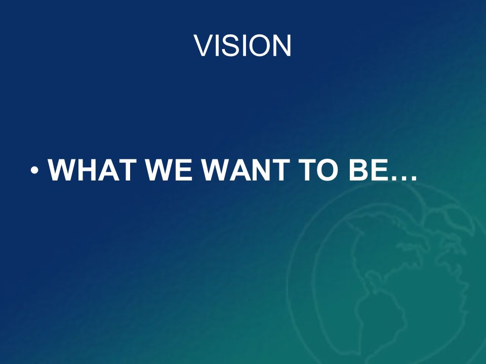 VISION WHAT WE WANT TO BE…