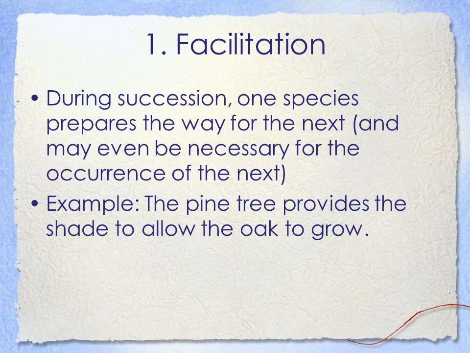 1. Facilitation During succession, one species prepares the way for the next (and may even be necessary for the occurrence of the next)