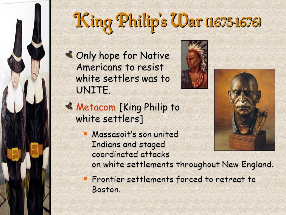 King Philip's War (1675-1676} Only hope for Native Americans to resist white settlers was to UNITE.