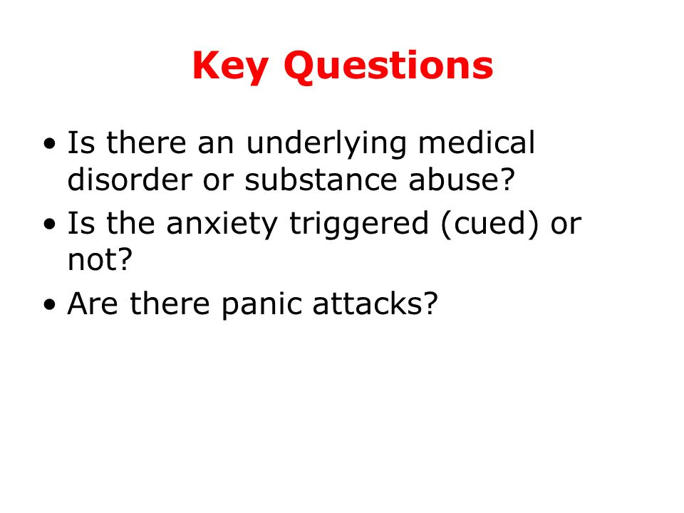 Key Questions Is there an underlying medical disorder or substance abuse Is the anxiety triggered (cued) or not