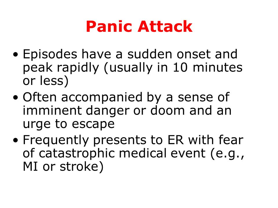 Panic Attack Episodes have a sudden onset and peak rapidly (usually in 10 minutes or less)
