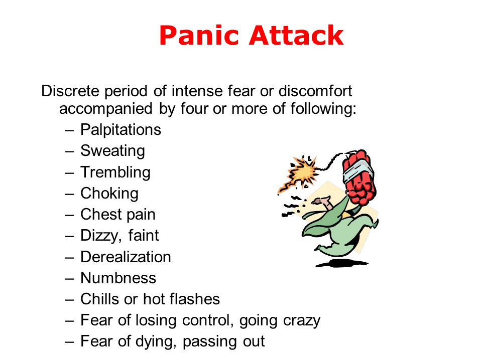 Panic Attack Discrete period of intense fear or discomfort accompanied by four or more of following: