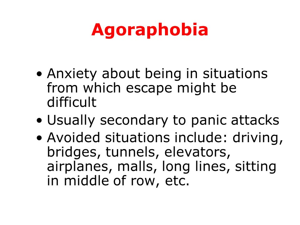 Agoraphobia Anxiety about being in situations from which escape might be difficult. Usually secondary to panic attacks.