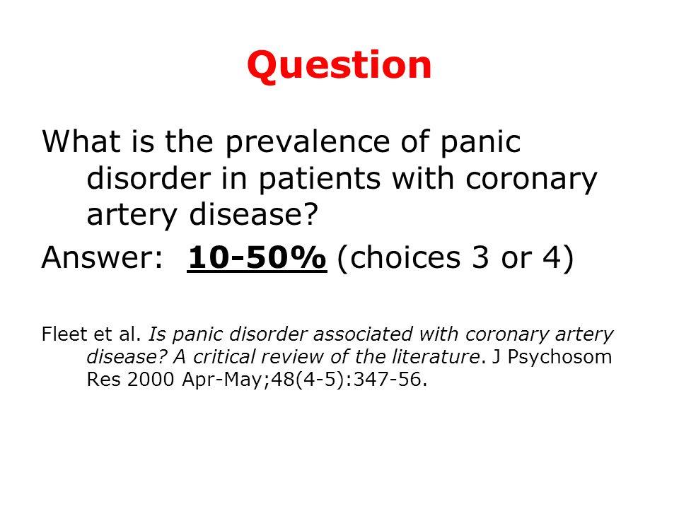 Question What is the prevalence of panic disorder in patients with coronary artery disease Answer: 10-50% (choices 3 or 4)