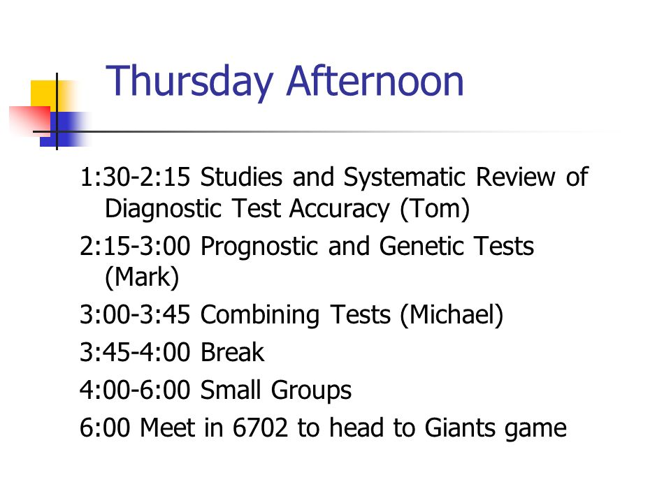 Thursday Afternoon 1:30-2:15 Studies and Systematic Review of Diagnostic Test Accuracy (Tom) 2:15-3:00 Prognostic and Genetic Tests (Mark)