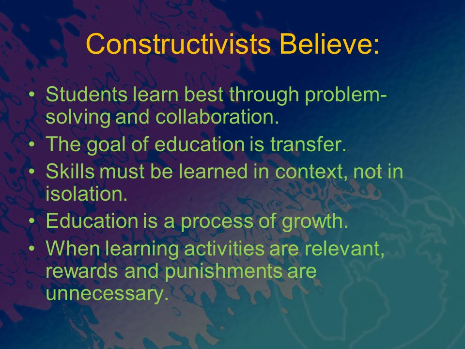 Constructivists Believe: