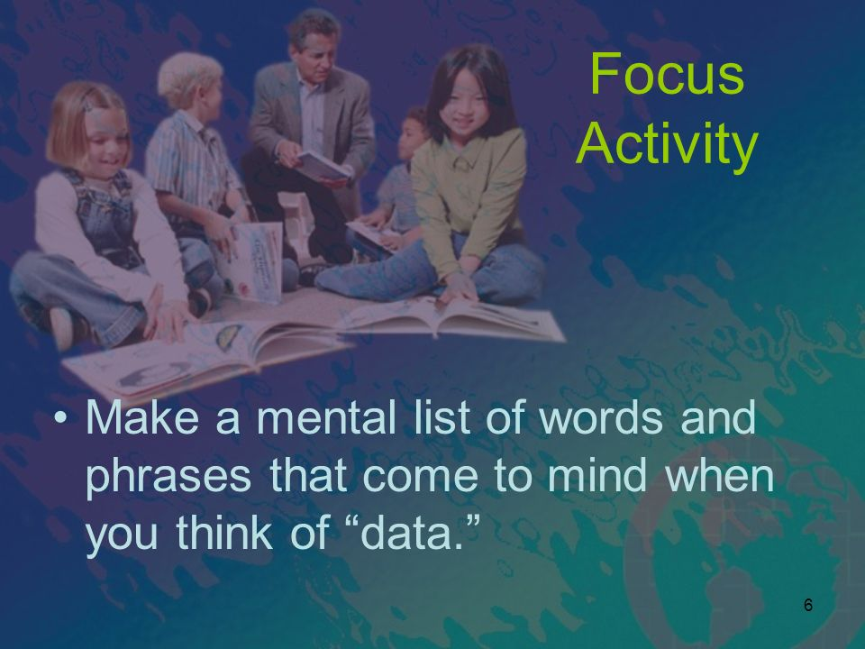 Focus Activity Make a mental list of words and phrases that come to mind when you think of data.