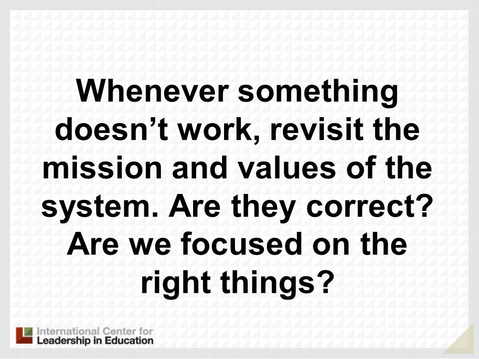 Whenever something doesn't work, revisit the mission and values of the system.