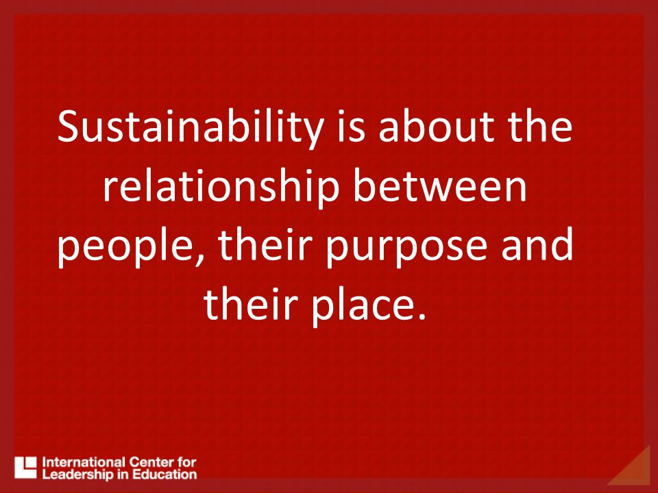 Sustainability is about the relationship between people, their purpose and their place.