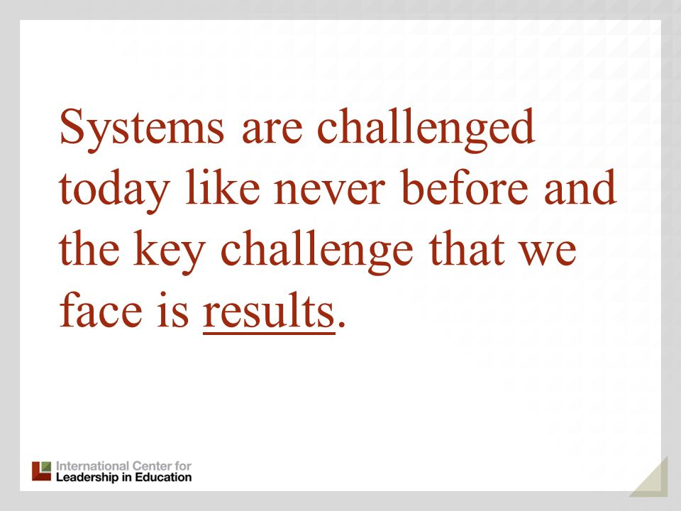 Systems are challenged today like never before and the key challenge that we face is results.