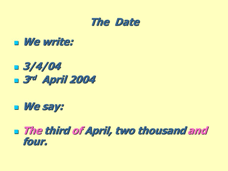 The Date We write: 3/4/04 3rd April 2004 We say: The third of April, two thousand and four.