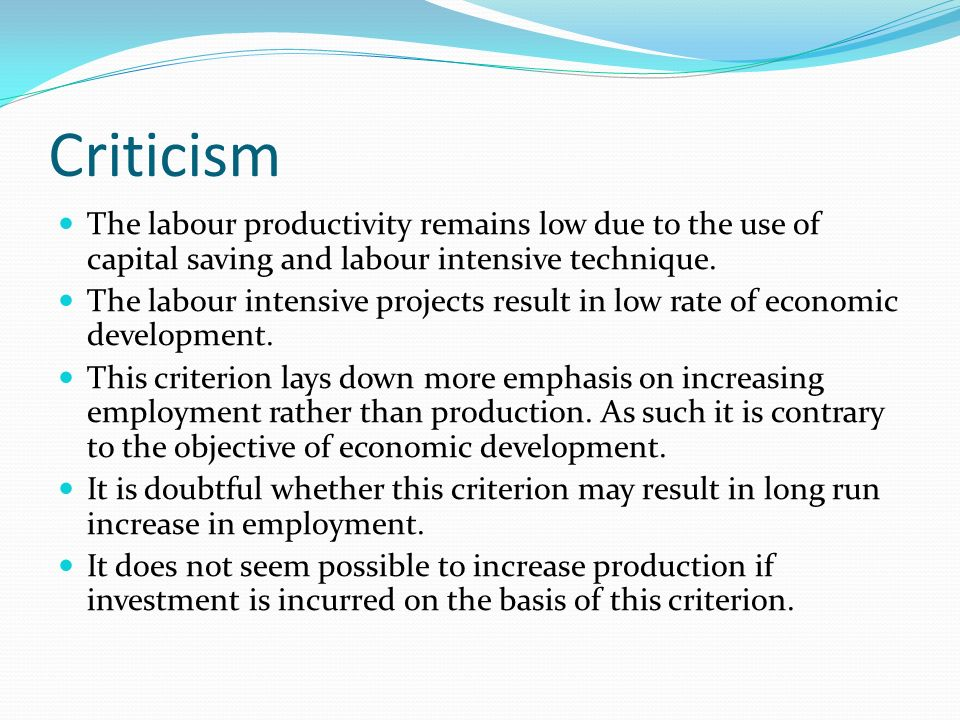 Criticism The labour productivity remains low due to the use of capital saving and labour intensive technique.