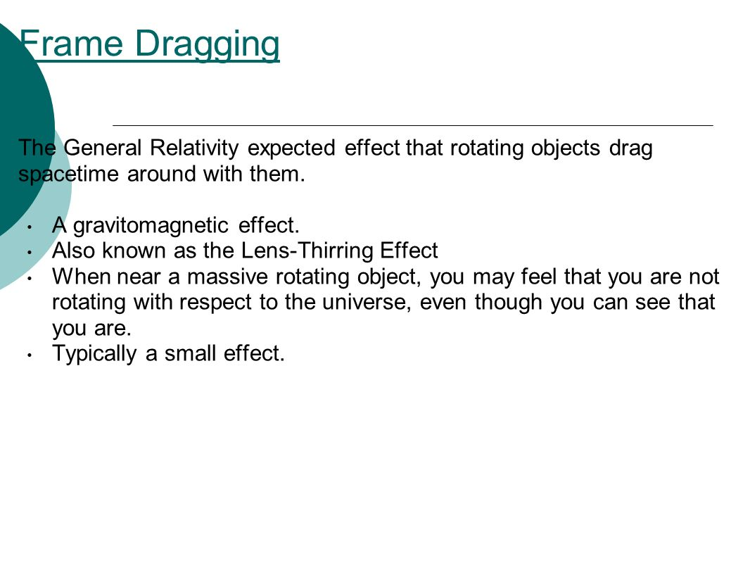 Frame Dragging The General Relativity expected effect that rotating objects drag spacetime around with them.
