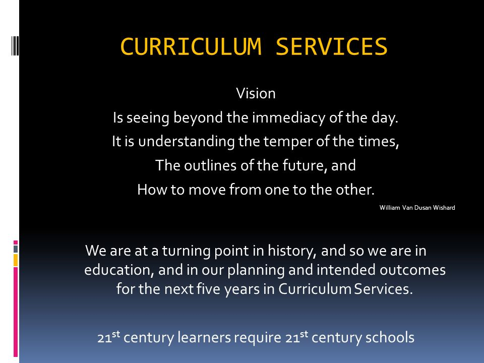 CURRICULUM SERVICES Vision Is seeing beyond the immediacy of the day.