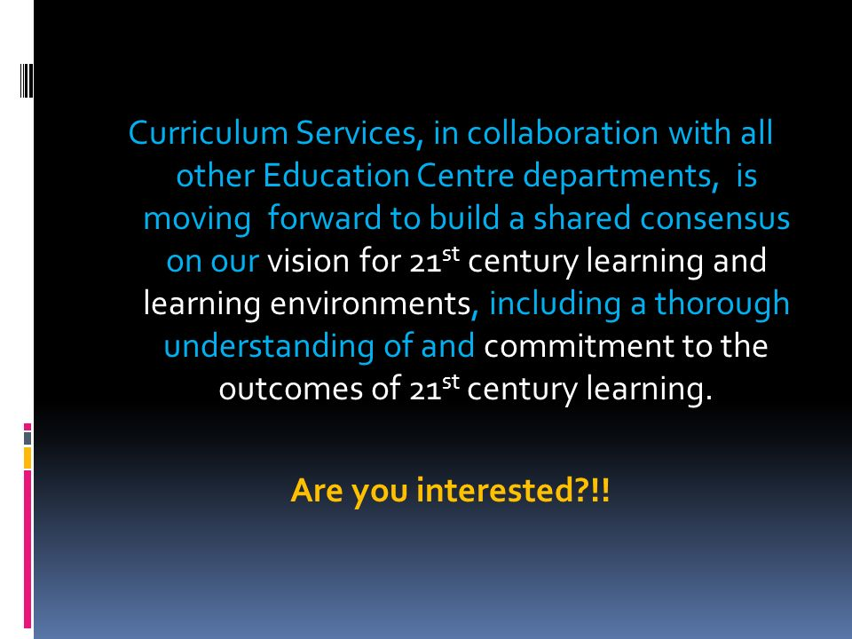 Curriculum Services, in collaboration with all other Education Centre departments, is moving forward to build a shared consensus on our vision for 21st century learning and learning environments, including a thorough understanding of and commitment to the outcomes of 21st century learning.