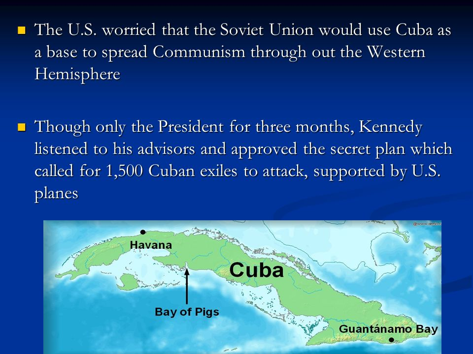 The U.S. worried that the Soviet Union would use Cuba as a base to spread Communism through out the Western Hemisphere