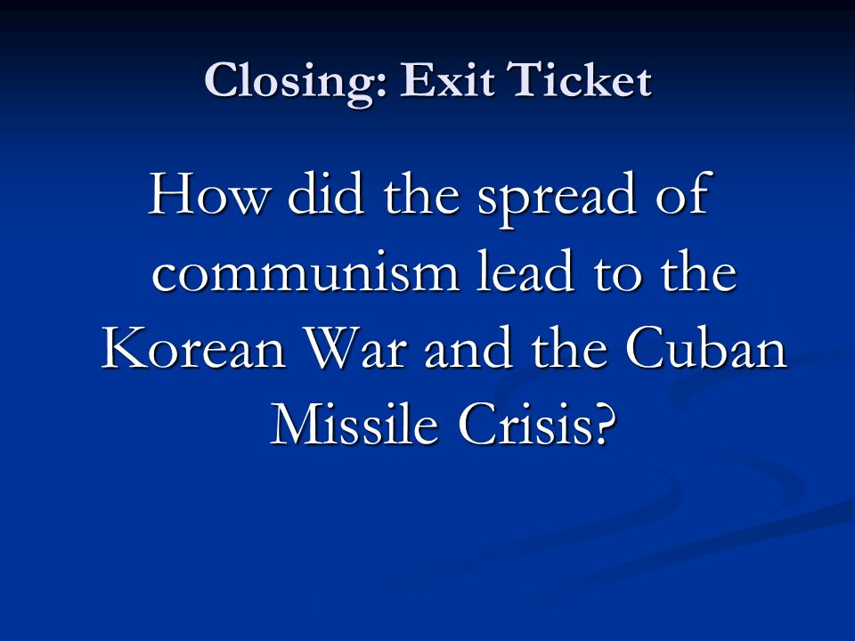 Closing: Exit Ticket How did the spread of communism lead to the Korean War and the Cuban Missile Crisis