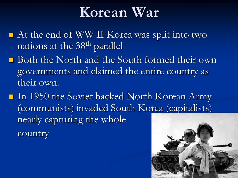 Korean War At the end of WW II Korea was split into two nations at the 38th parallel.