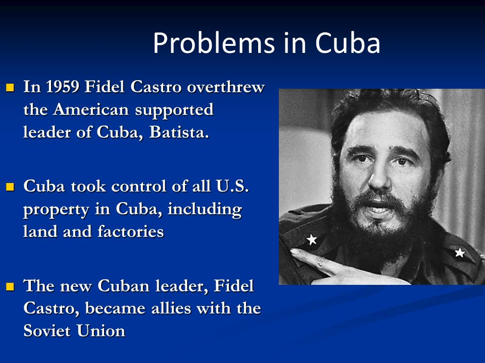 Problems in Cuba In 1959 Fidel Castro overthrew the American supported leader of Cuba, Batista.