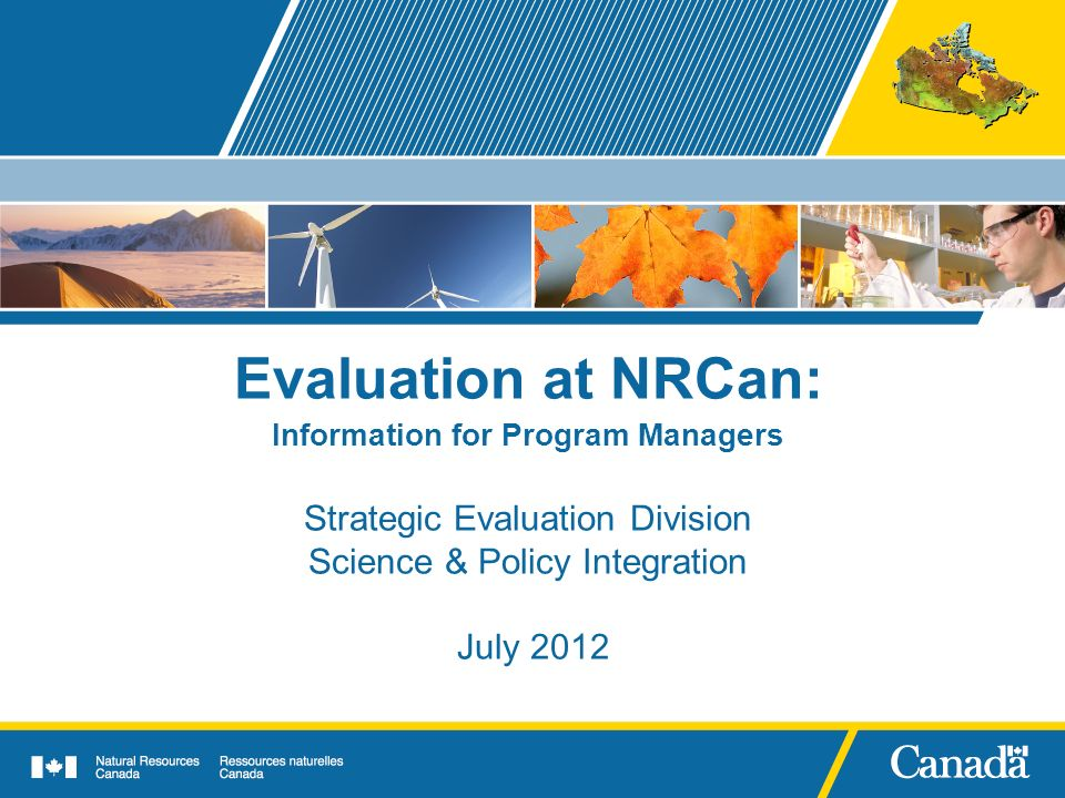 Evaluation at NRCan: Information for Program Managers Strategic Evaluation Division Science & Policy Integration July 2012