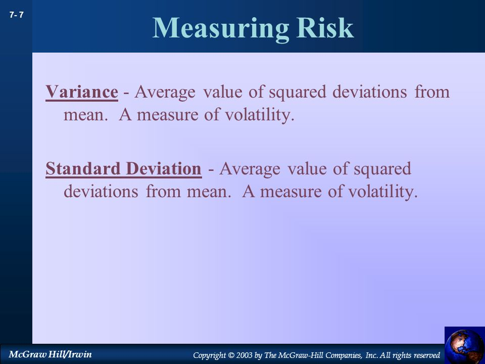Measuring Risk Variance - Average value of squared deviations from mean. A measure of volatility.