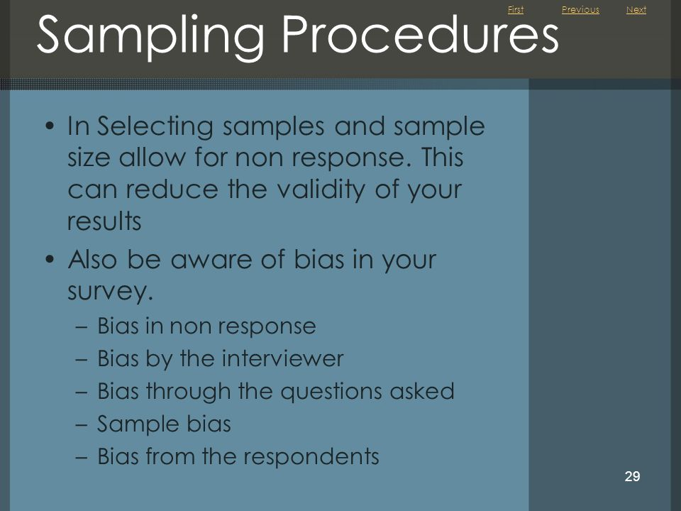 Previous Next. Sampling Procedures. In Selecting samples and sample size allow for non response. This can reduce the validity of your results.