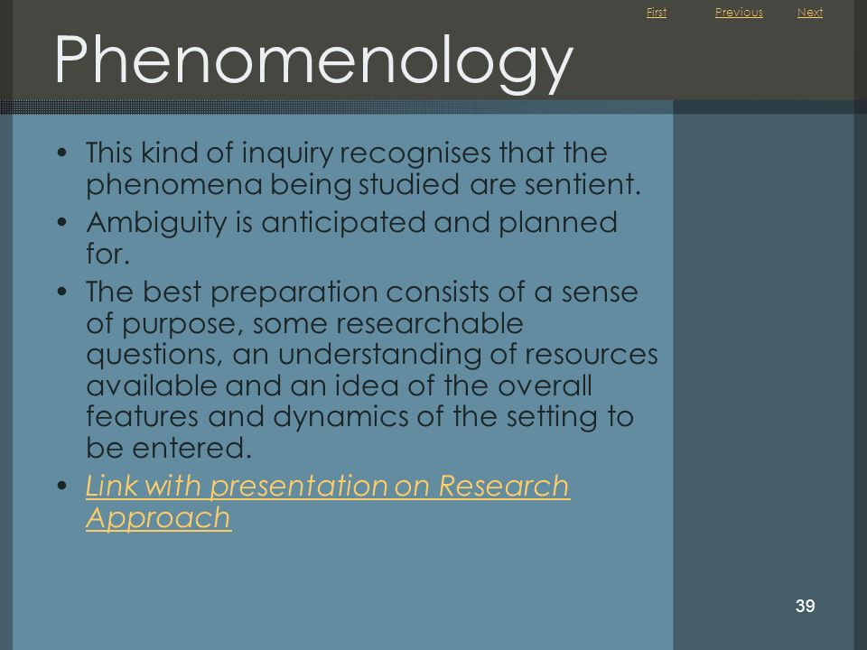 Phenomenology Previous. Next. This kind of inquiry recognises that the phenomena being studied are sentient.