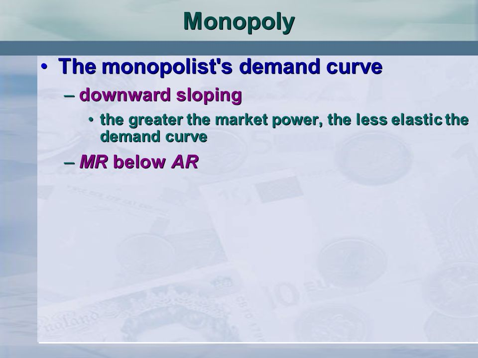 Monopoly The monopolist s demand curve downward sloping MR below AR