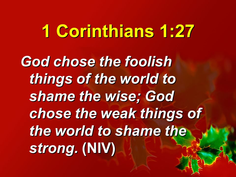 1 Corinthians 1:27 God chose the foolish things of the world to shame the wise; God chose the weak things of the world to shame the strong.