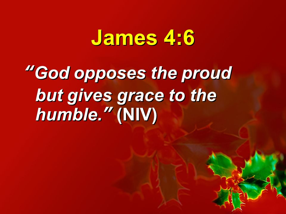 James 4:6 God opposes the proud but gives grace to the humble. (NIV)