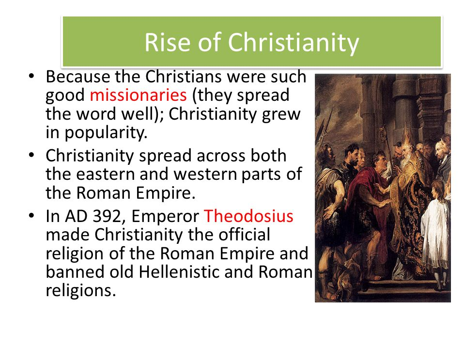 Rise of Christianity Because the Christians were such good missionaries (they spread the word well); Christianity grew in popularity.