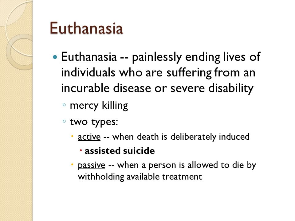 Euthanasia Euthanasia -- painlessly ending lives of individuals who are suffering from an incurable disease or severe disability.