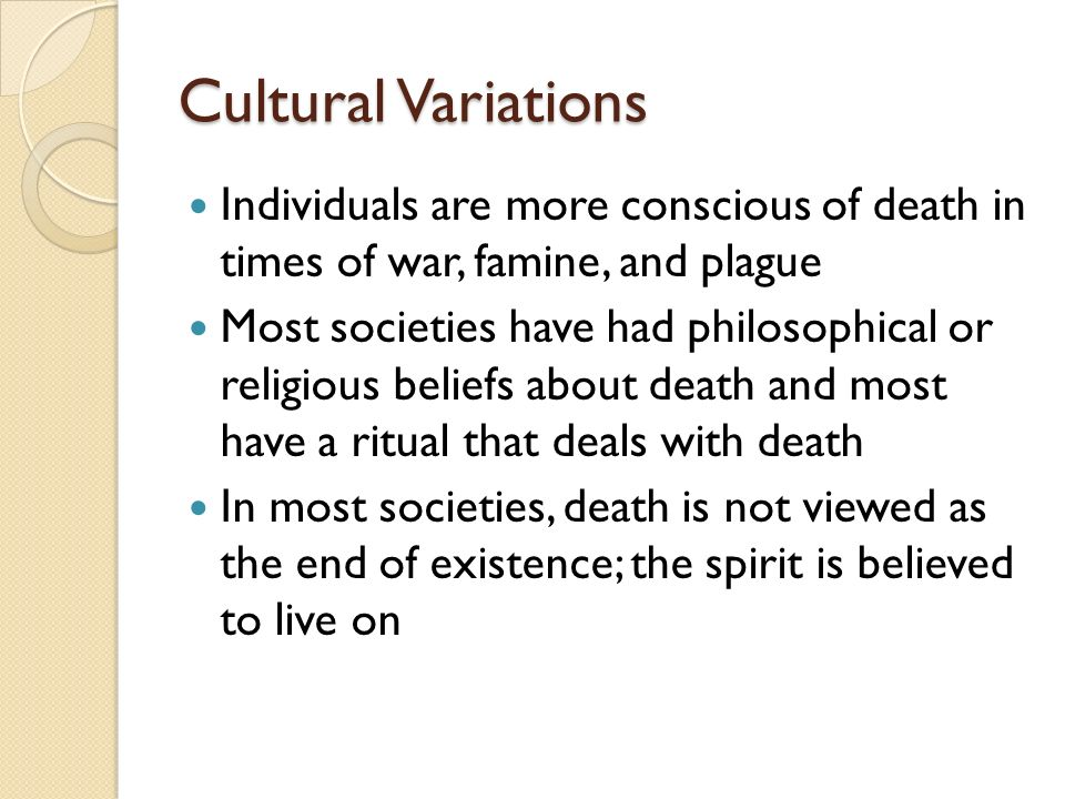 Cultural Variations Individuals are more conscious of death in times of war, famine, and plague.