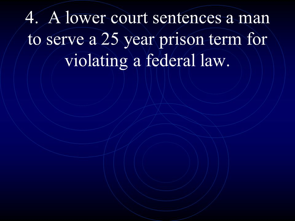 4. A lower court sentences a man to serve a 25 year prison term for violating a federal law.