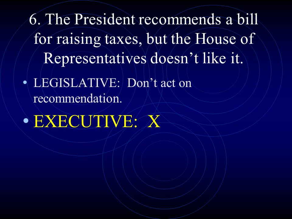 6. The President recommends a bill for raising taxes, but the House of Representatives doesn't like it.