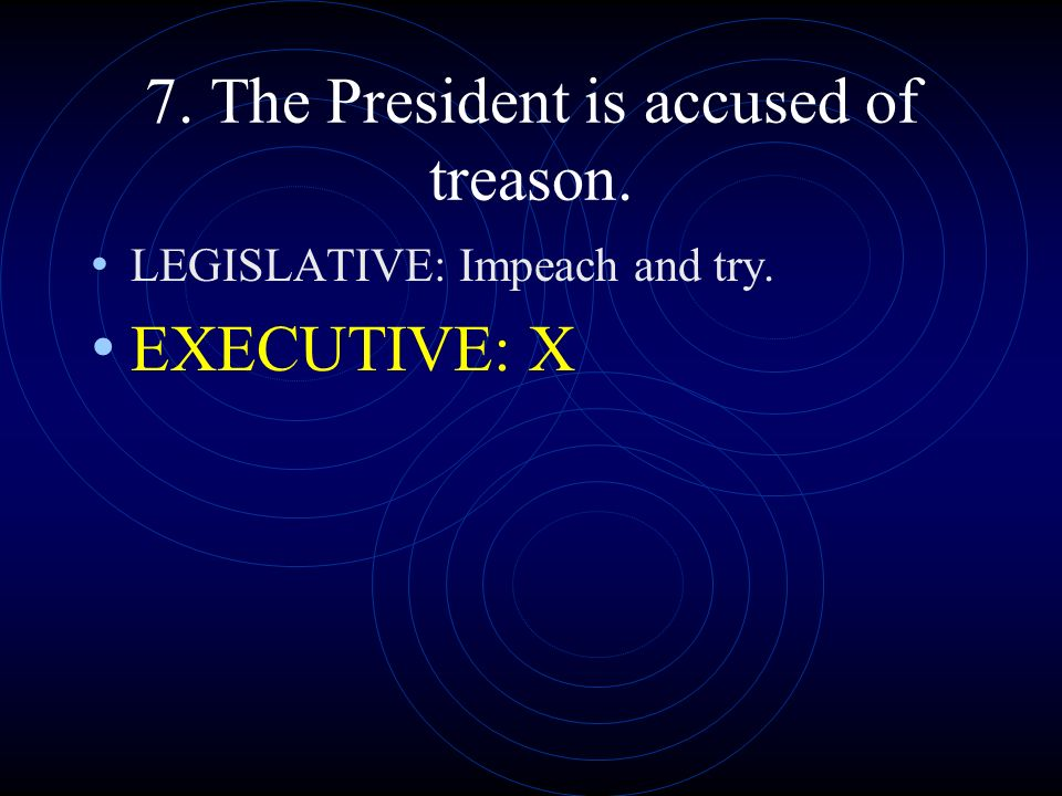 7. The President is accused of treason.