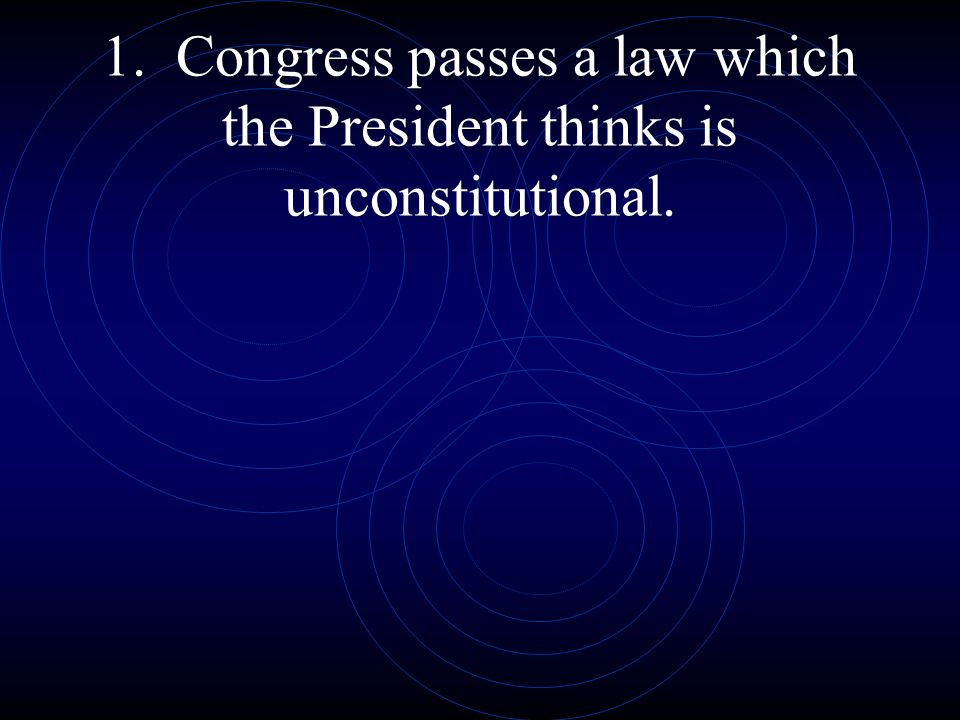 1. Congress passes a law which the President thinks is unconstitutional.
