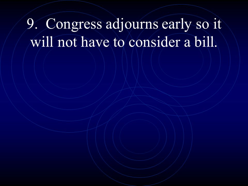 9. Congress adjourns early so it will not have to consider a bill.