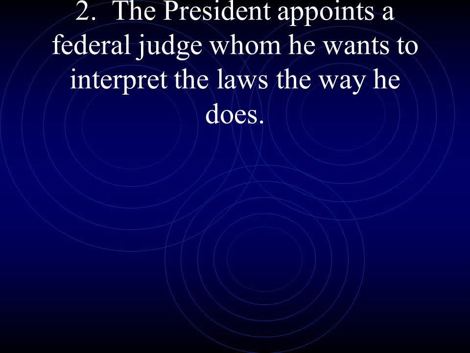 2. The President appoints a federal judge whom he wants to interpret the laws the way he does.