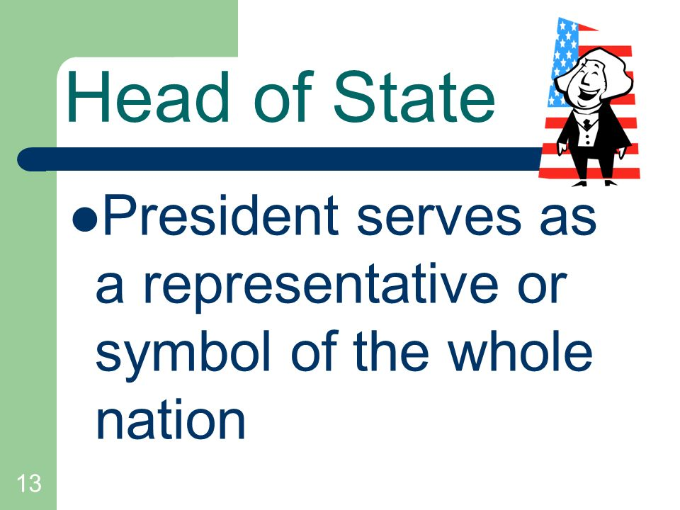 Head of State President serves as a representative or symbol of the whole nation 13