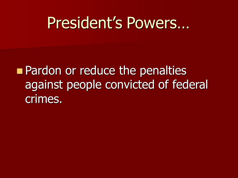 President's Powers… Pardon or reduce the penalties against people convicted of federal crimes.