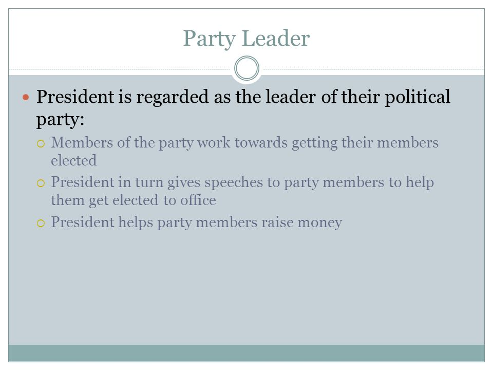 Party Leader President is regarded as the leader of their political party: Members of the party work towards getting their members elected.