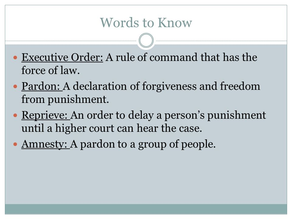 Words to Know Executive Order: A rule of command that has the force of law. Pardon: A declaration of forgiveness and freedom from punishment.