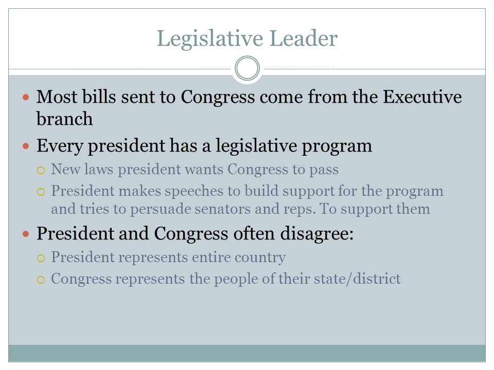Legislative Leader Most bills sent to Congress come from the Executive branch. Every president has a legislative program.