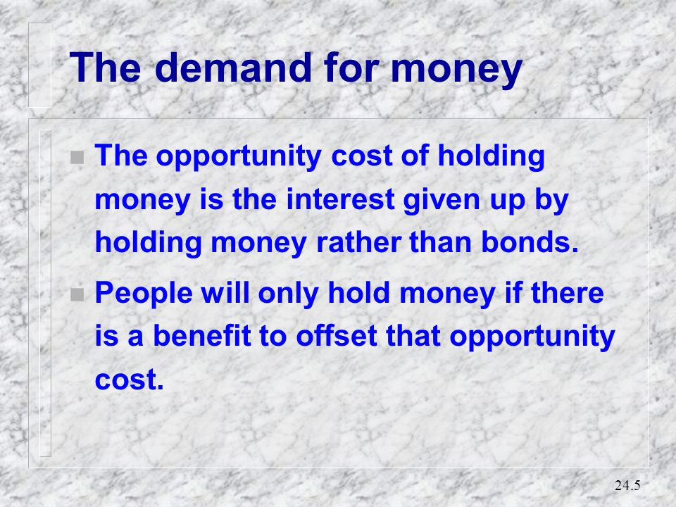 The demand for money The opportunity cost of holding money is the interest given up by holding money rather than bonds.