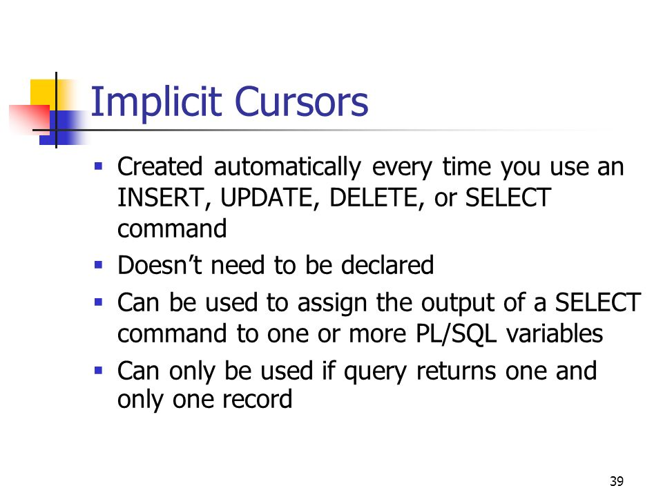 Implicit Cursors Created automatically every time you use an INSERT, UPDATE, DELETE, or SELECT command.
